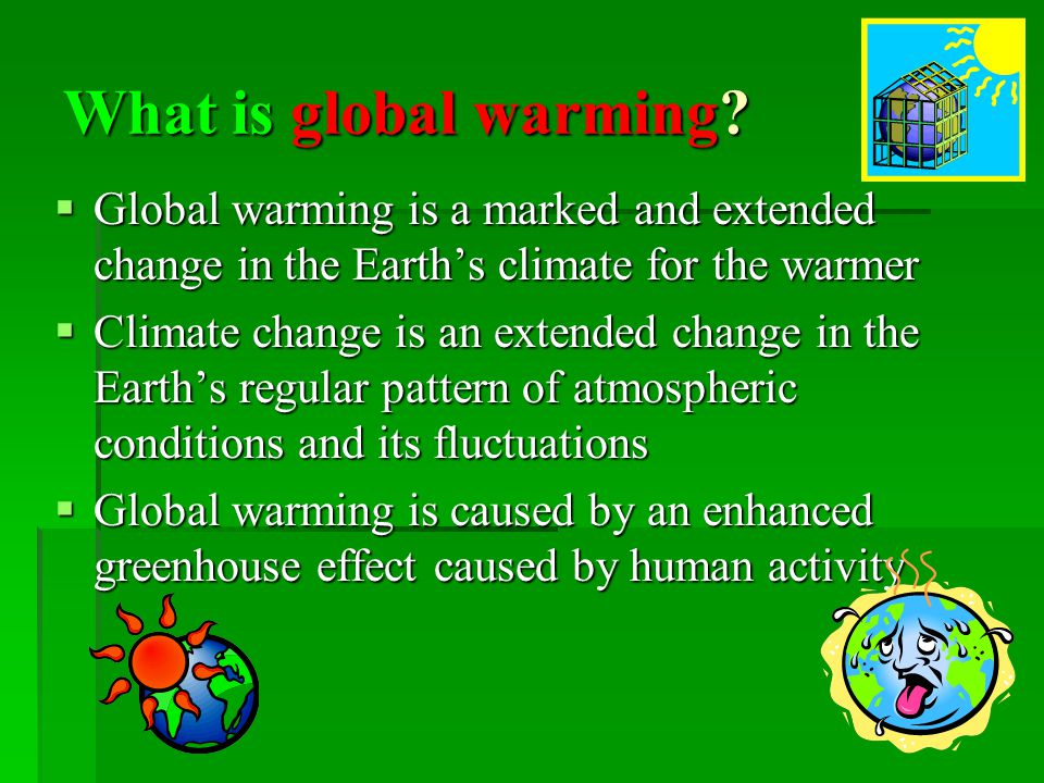 What is global warming Global warming is a marked and extended change in the Earth's climate for the warmer.