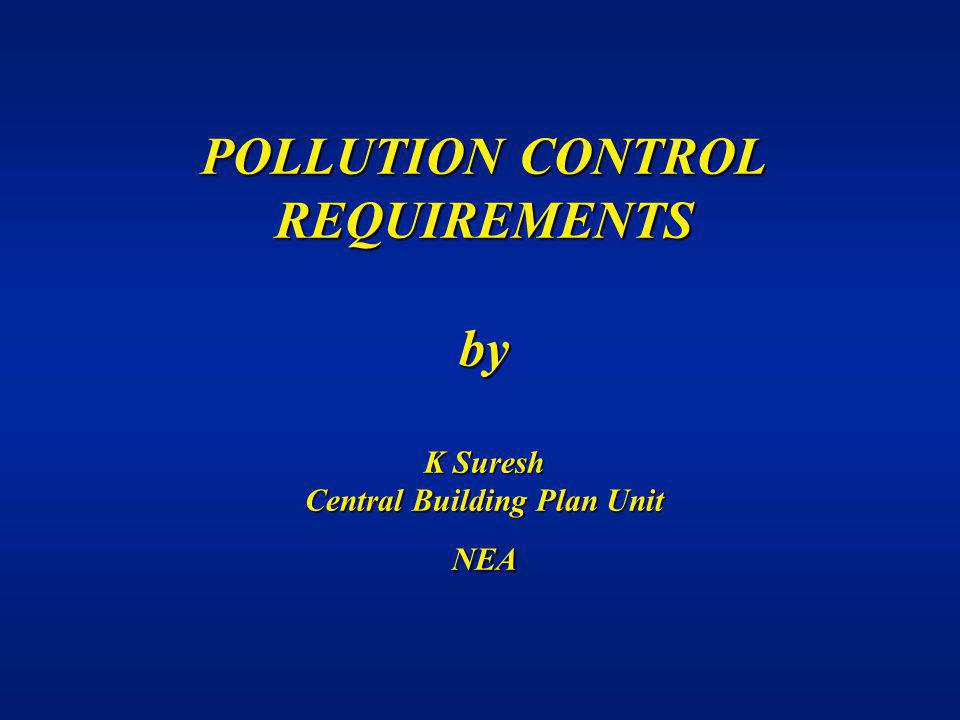 Pollution Control POLLUTION CONTROL REQUIREMENTS by K Suresh Central Building Plan Unit NEA.