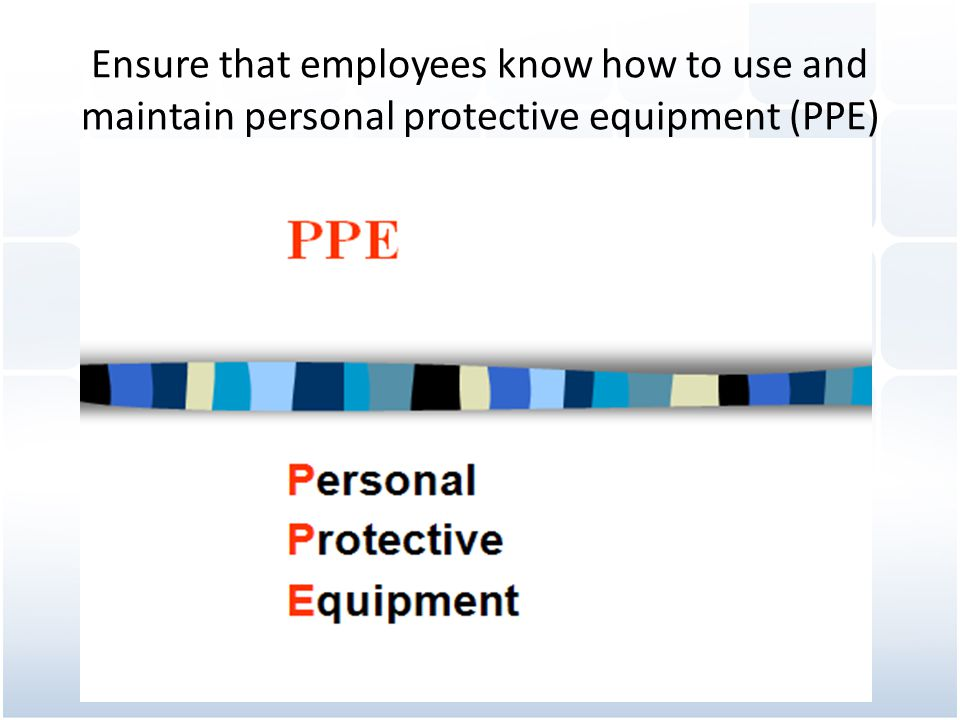 Ensure that employees know how to use and maintain personal protective equipment (PPE)