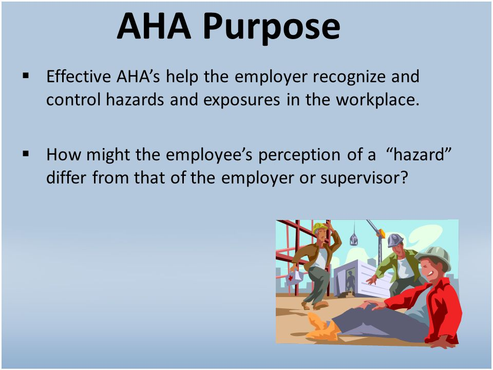 AHA Purpose Effective AHA's help the employer recognize and control hazards and exposures in the workplace.
