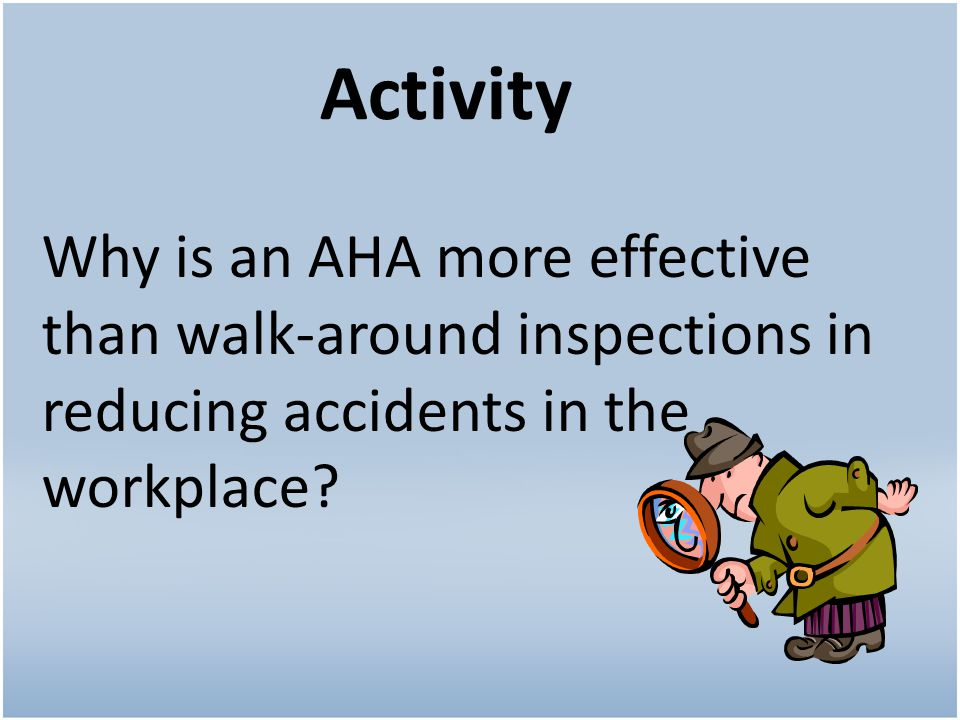 Activity Why is an AHA more effective than walk-around inspections in reducing accidents in the workplace