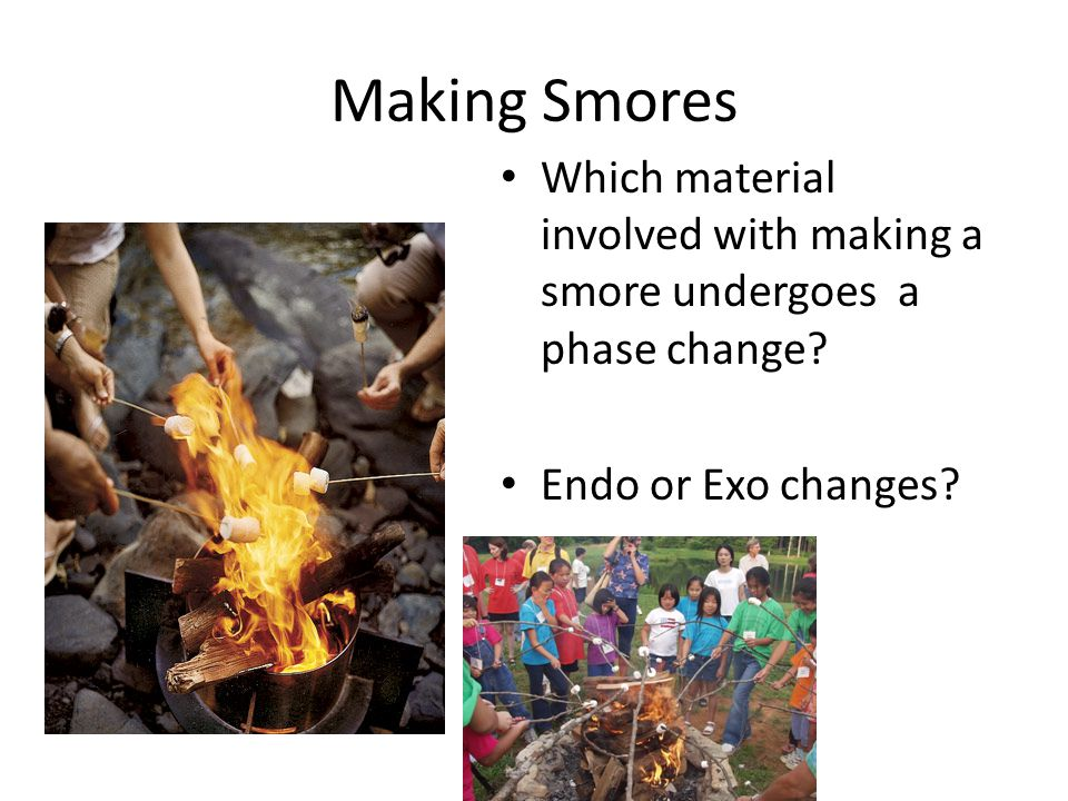 Making Smores Which material involved with making a smore undergoes a phase change.