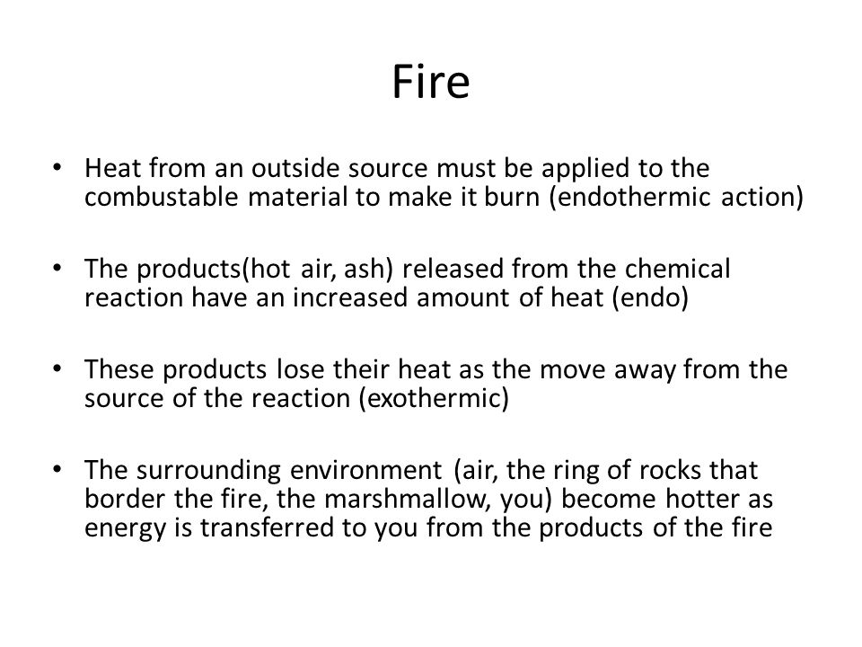 Fire Heat from an outside source must be applied to the combustable material to make it burn (endothermic action)