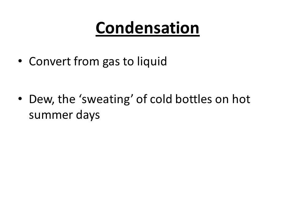 Condensation Convert from gas to liquid