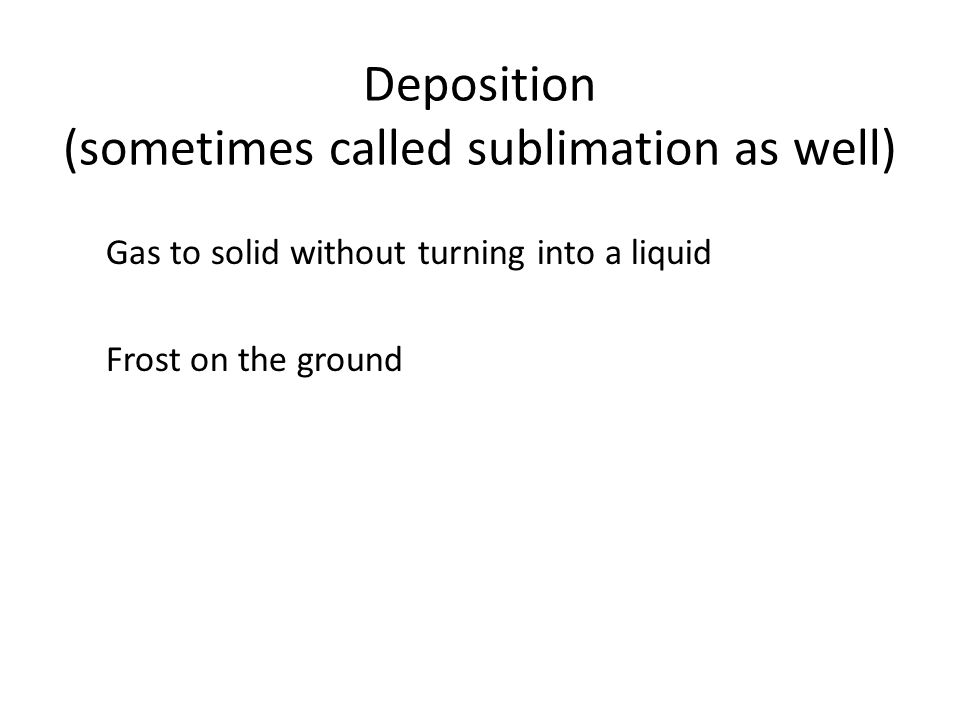 Deposition (sometimes called sublimation as well)