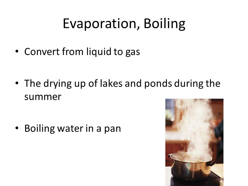 Evaporation, Boiling Convert from liquid to gas