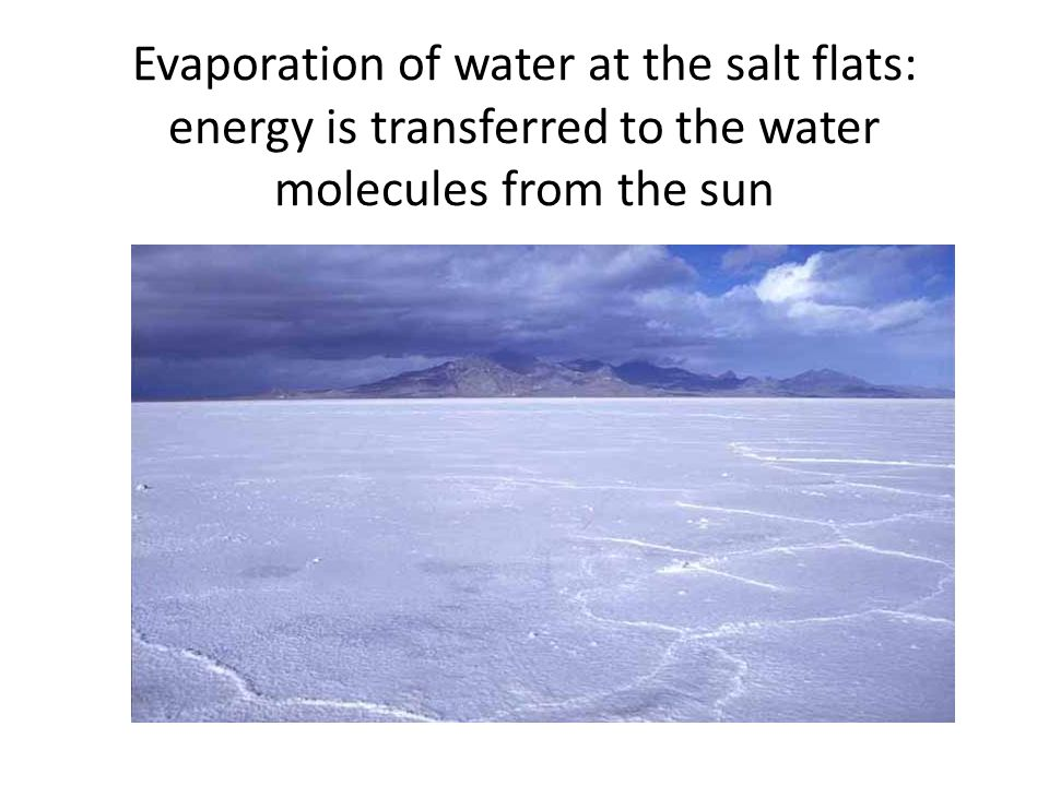 Evaporation of water at the salt flats: energy is transferred to the water molecules from the sun