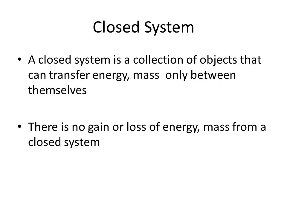 Closed System A closed system is a collection of objects that can transfer energy, mass only between themselves.