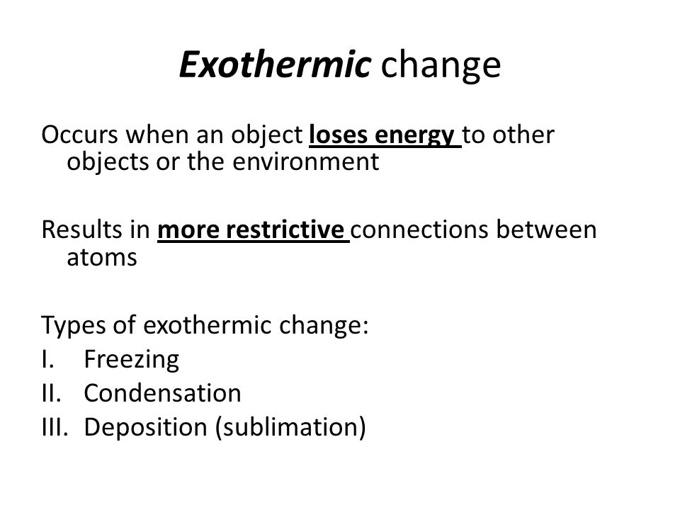 Exothermic change Occurs when an object loses energy to other objects or the environment. Results in more restrictive connections between atoms.