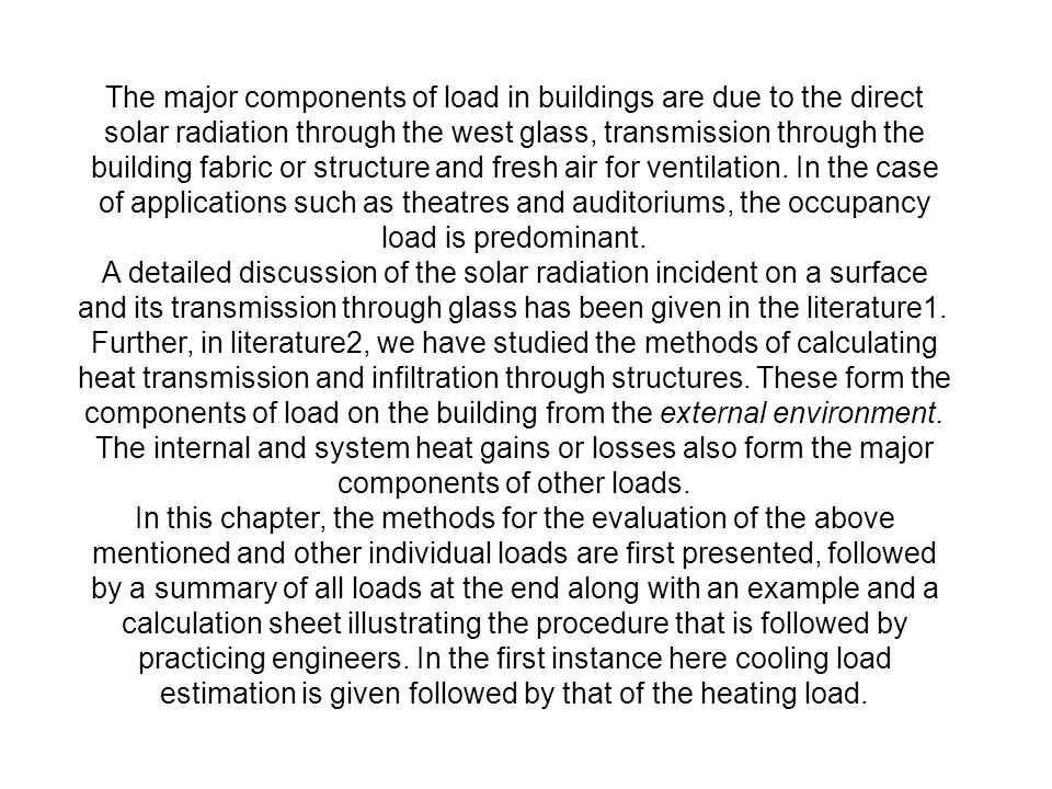 The major components of load in buildings are due to the direct solar radiation through the west glass, transmission through the building fabric or structure and fresh air for ventilation. In the case of applications such as theatres and auditoriums, the occupancy load is predominant.