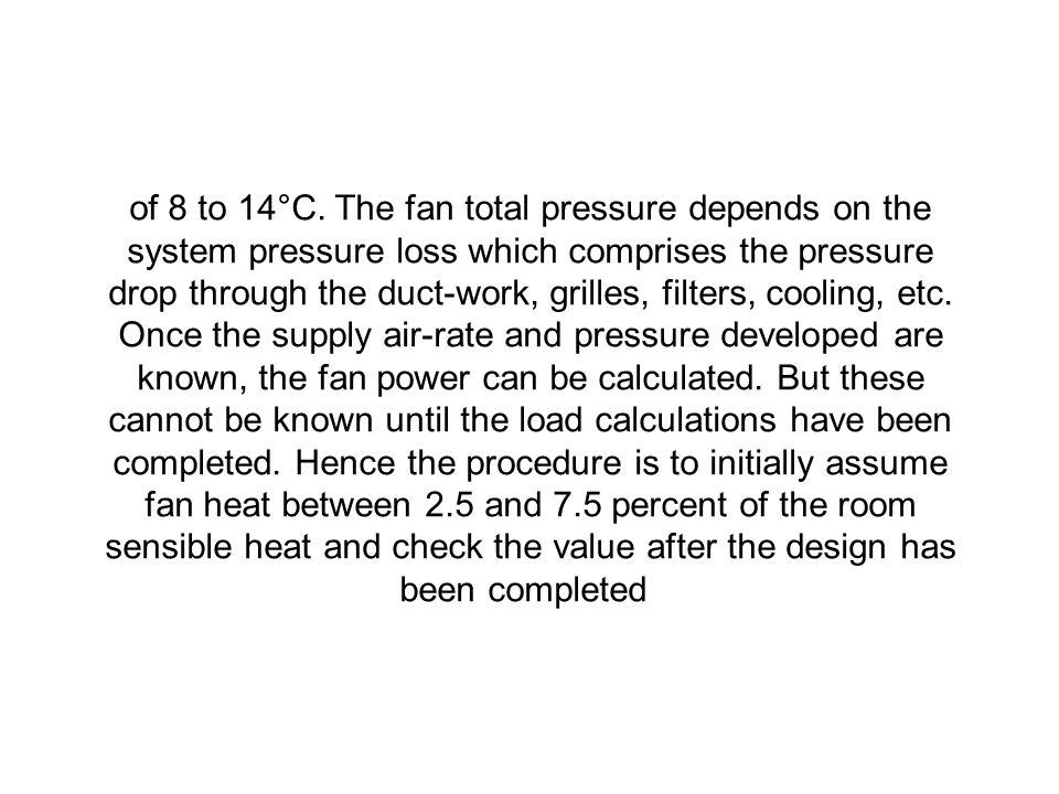 of 8 to 14°C. The fan total pressure depends on the system pressure loss which comprises the pressure drop through the duct-work, grilles, filters, cooling, etc.