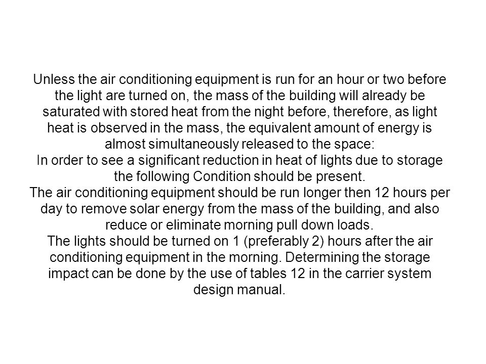 Unless the air conditioning equipment is run for an hour or two before the light are turned on, the mass of the building will already be saturated with stored heat from the night before, therefore, as light heat is observed in the mass, the equivalent amount of energy is almost simultaneously released to the space: