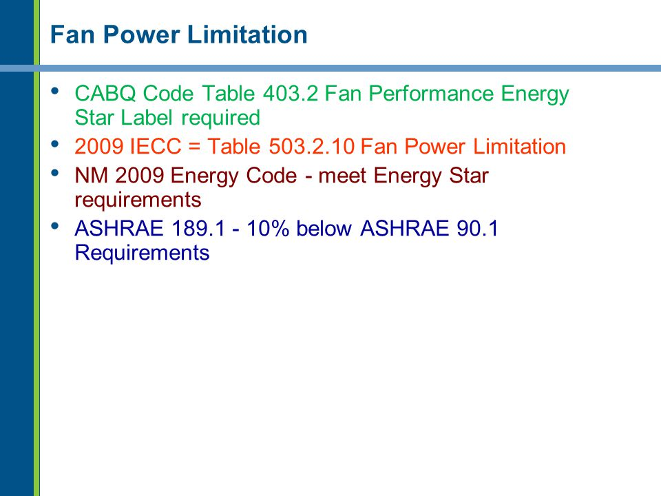 Fan Power Limitation CABQ Code Table 403.2 Fan Performance Energy Star Label required. 2009 IECC = Table 503.2.10 Fan Power Limitation.