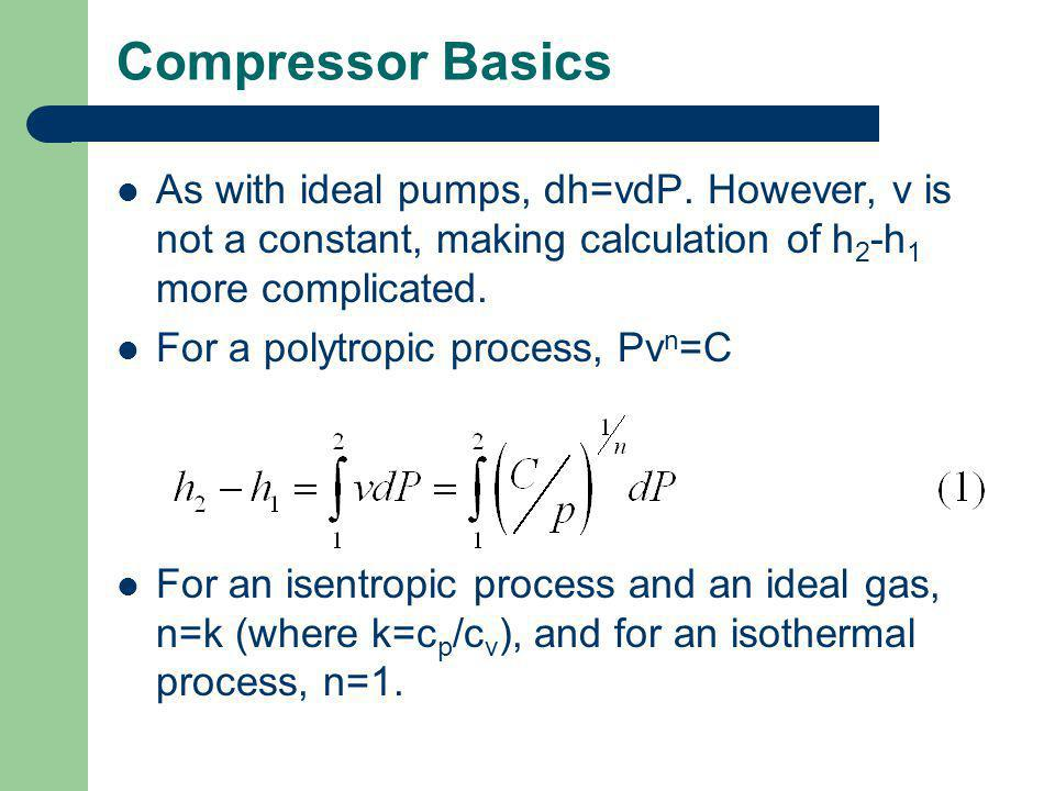 Compressor Basics As with ideal pumps, dh=vdP. However, v is not a constant, making calculation of h2-h1 more complicated.