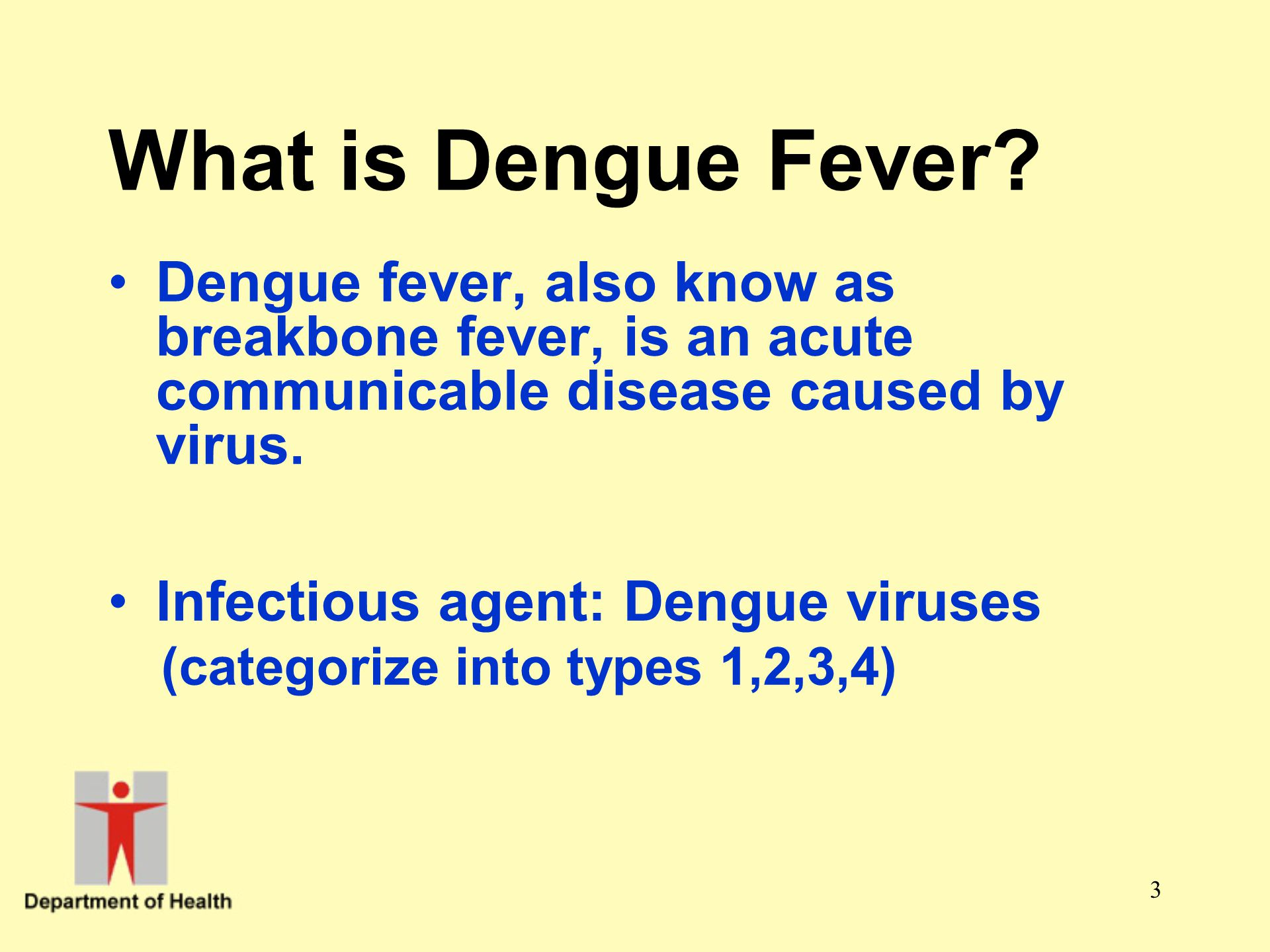What is Dengue Fever Dengue fever, also know as breakbone fever, is an acute communicable disease caused by virus.
