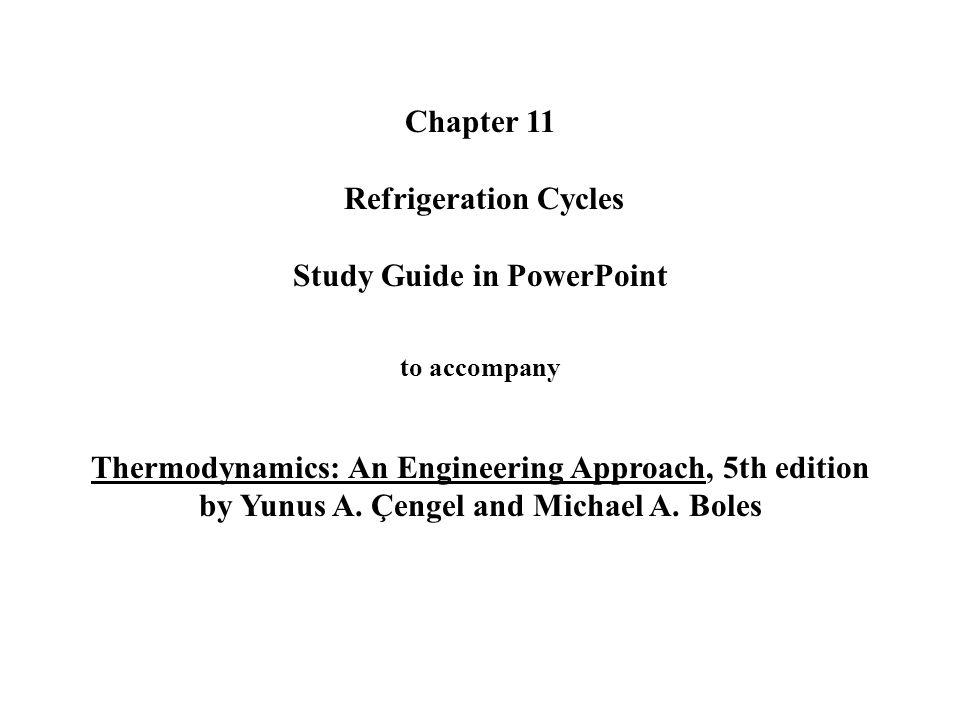 Chapter 11 Refrigeration Cycles Study Guide in PowerPoint to accompany Thermodynamics: An Engineering Approach, 5th edition by Yunus A.