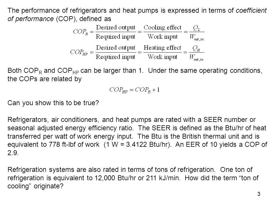 The performance of refrigerators and heat pumps is expressed in terms of coefficient of performance (COP), defined as