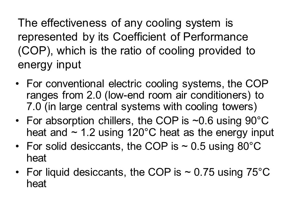 The effectiveness of any cooling system is represented by its Coefficient of Performance (COP), which is the ratio of cooling provided to energy input