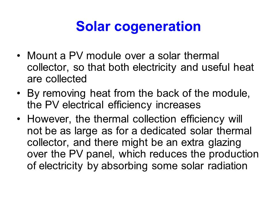 Solar cogeneration Mount a PV module over a solar thermal collector, so that both electricity and useful heat are collected.