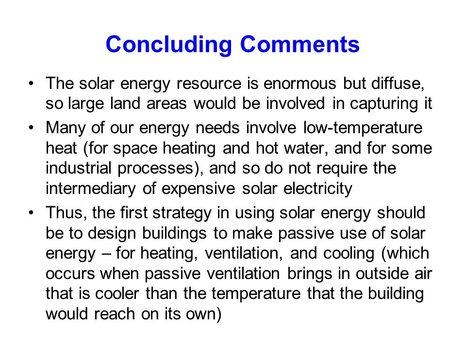 Concluding Comments The solar energy resource is enormous but diffuse, so large land areas would be involved in capturing it.