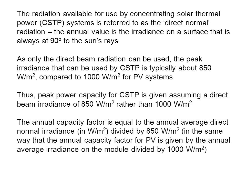 The radiation available for use by concentrating solar thermal power (CSTP) systems is referred to as the 'direct normal' radiation – the annual value is the irradiance on a surface that is always at 90o to the sun's rays As only the direct beam radiation can be used, the peak irradiance that can be used by CSTP is typically about 850 W/m2, compared to 1000 W/m2 for PV systems Thus, peak power capacity for CSTP is given assuming a direct beam irradiance of 850 W/m2 rather than 1000 W/m2 The annual capacity factor is equal to the annual average direct normal irradiance (in W/m2) divided by 850 W/m2 (in the same way that the annual capacity factor for PV is given by the annual average irradiance on the module divided by 1000 W/m2)