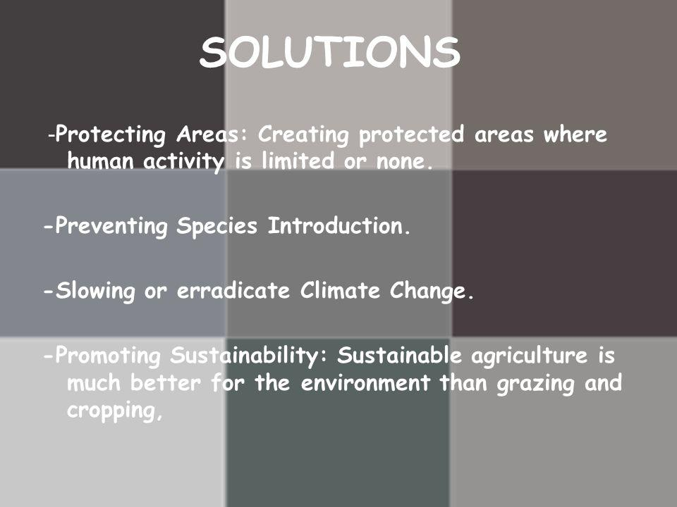 SOLUTIONS -Protecting Areas: Creating protected areas where human activity is limited or none. -Preventing Species Introduction.