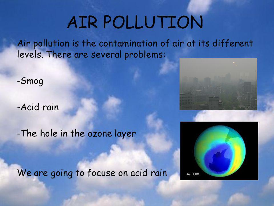 AIR POLLUTION Air pollution is the contamination of air at its different levels. There are several problems: