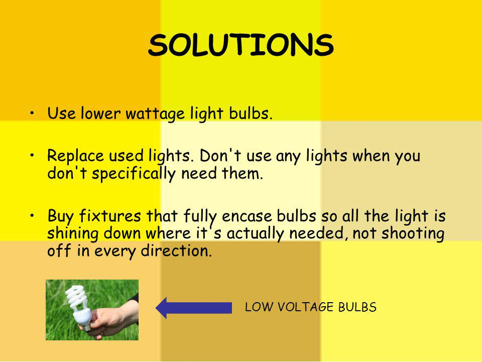 SOLUTIONS Use lower wattage light bulbs.