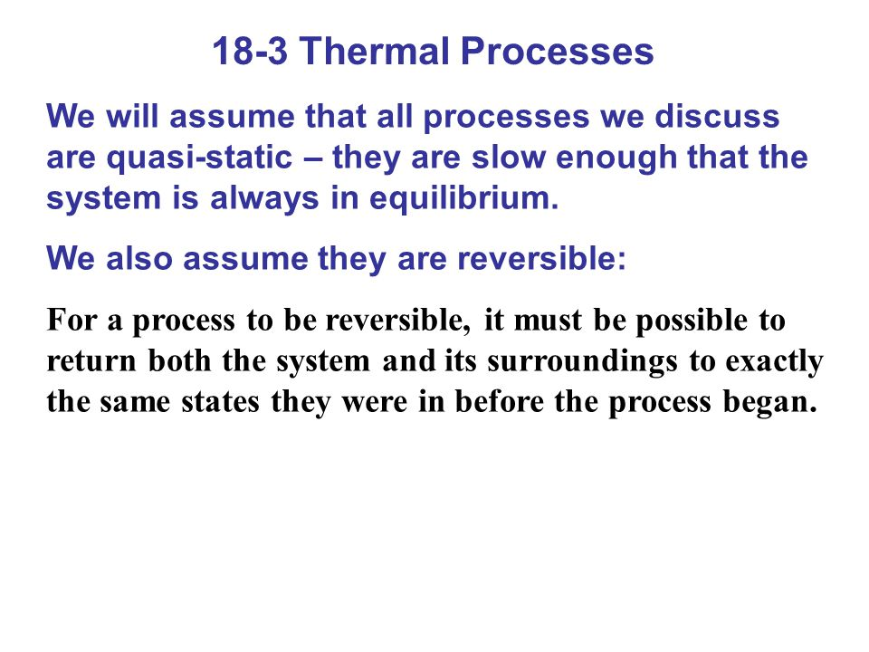 18-3 Thermal Processes We will assume that all processes we discuss are quasi-static – they are slow enough that the system is always in equilibrium.