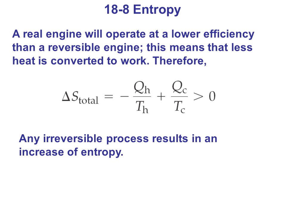 18-8 Entropy A real engine will operate at a lower efficiency than a reversible engine; this means that less heat is converted to work. Therefore,