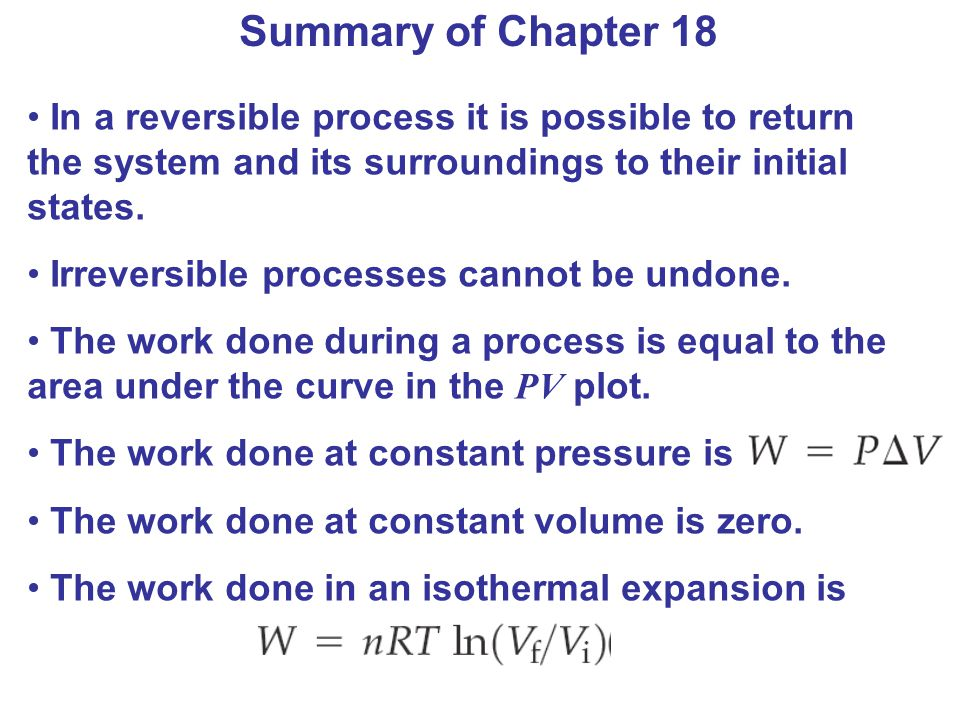 Summary of Chapter 18 In a reversible process it is possible to return the system and its surroundings to their initial states.