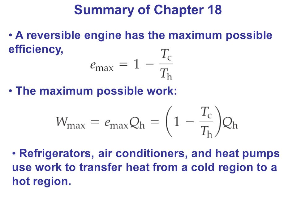 Summary of Chapter 18 A reversible engine has the maximum possible efficiency, The maximum possible work: