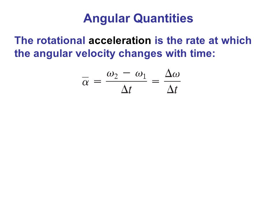 Angular Quantities The rotational acceleration is the rate at which the angular velocity changes with time: