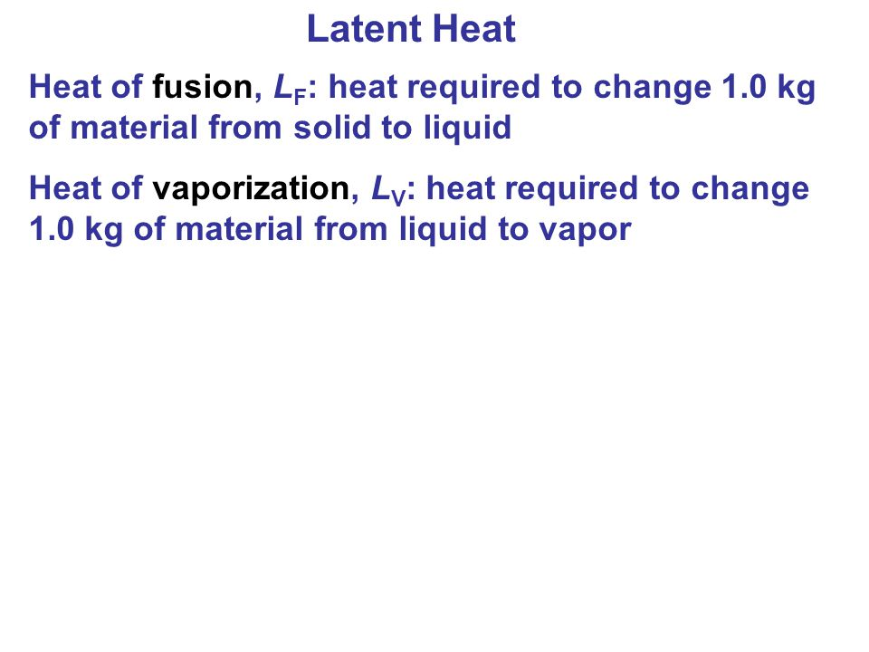 Latent Heat Heat of fusion, LF: heat required to change 1.0 kg of material from solid to liquid.
