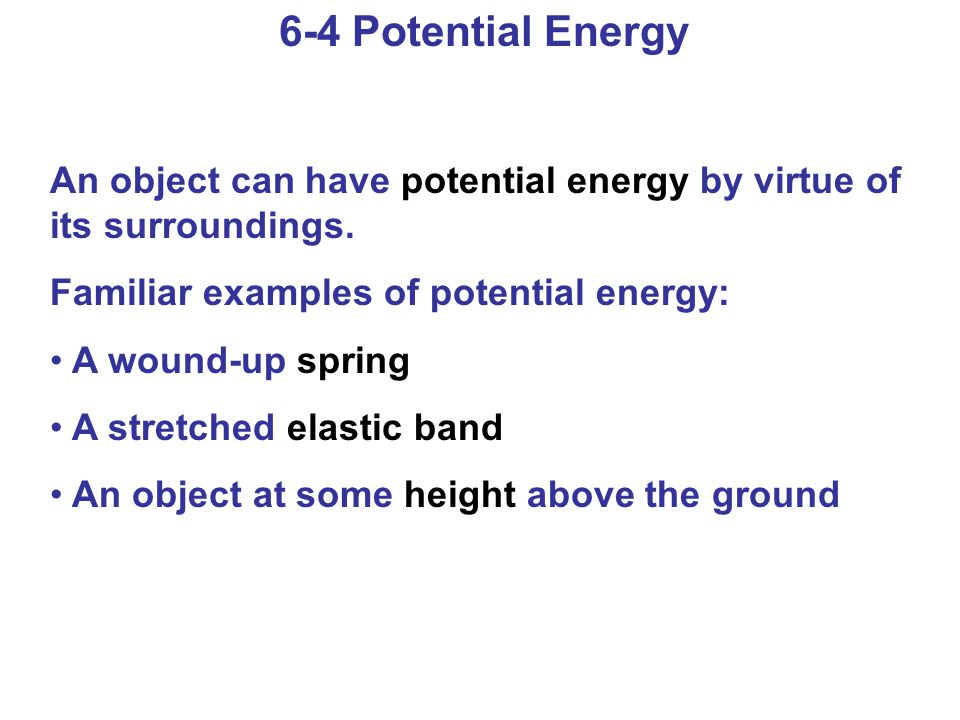 6-4 Potential Energy An object can have potential energy by virtue of its surroundings. Familiar examples of potential energy: