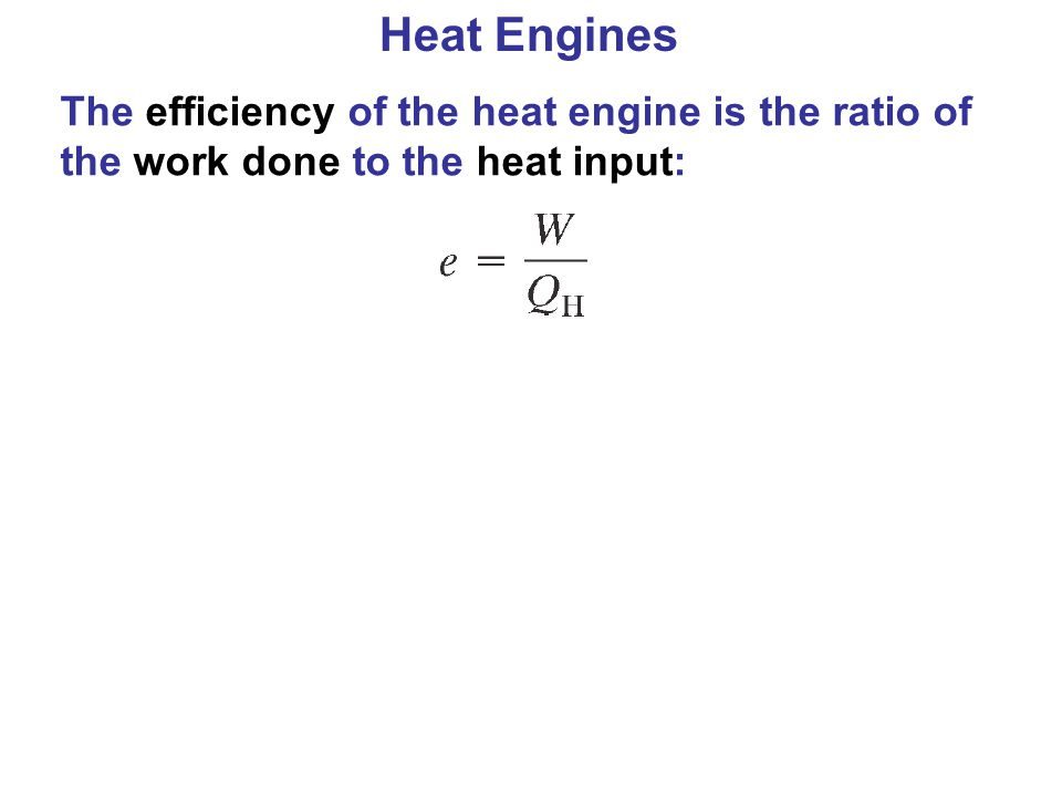 Heat Engines The efficiency of the heat engine is the ratio of the work done to the heat input: