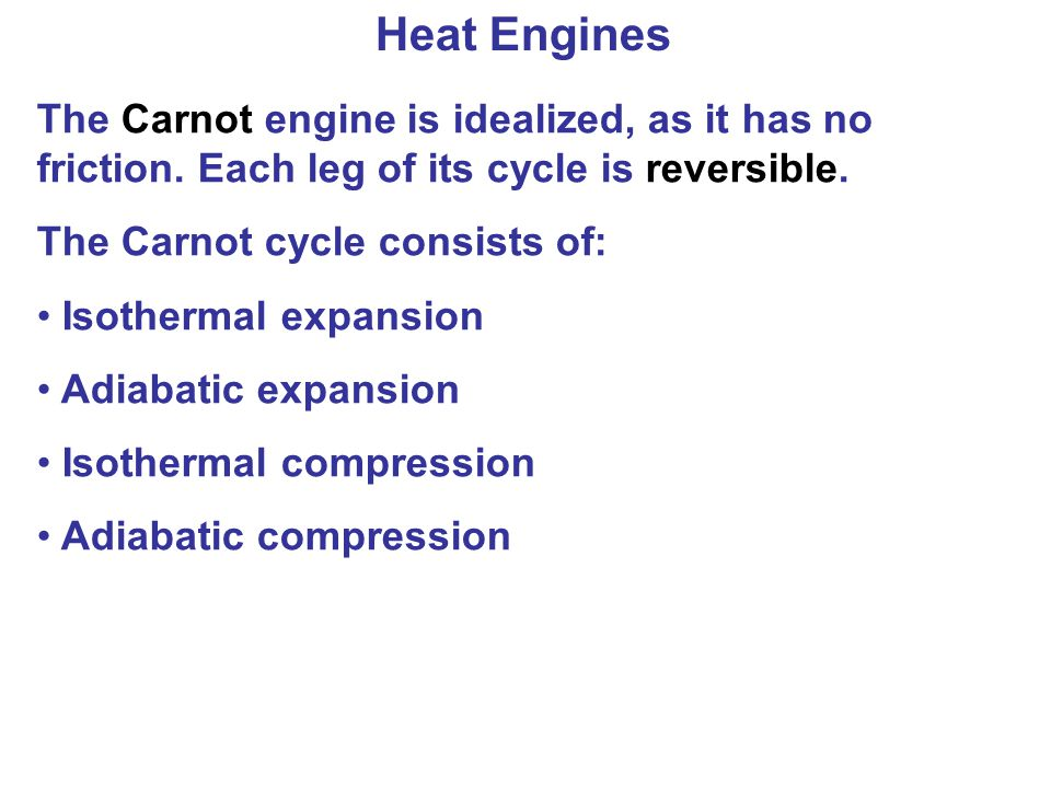 Heat Engines The Carnot engine is idealized, as it has no friction. Each leg of its cycle is reversible.