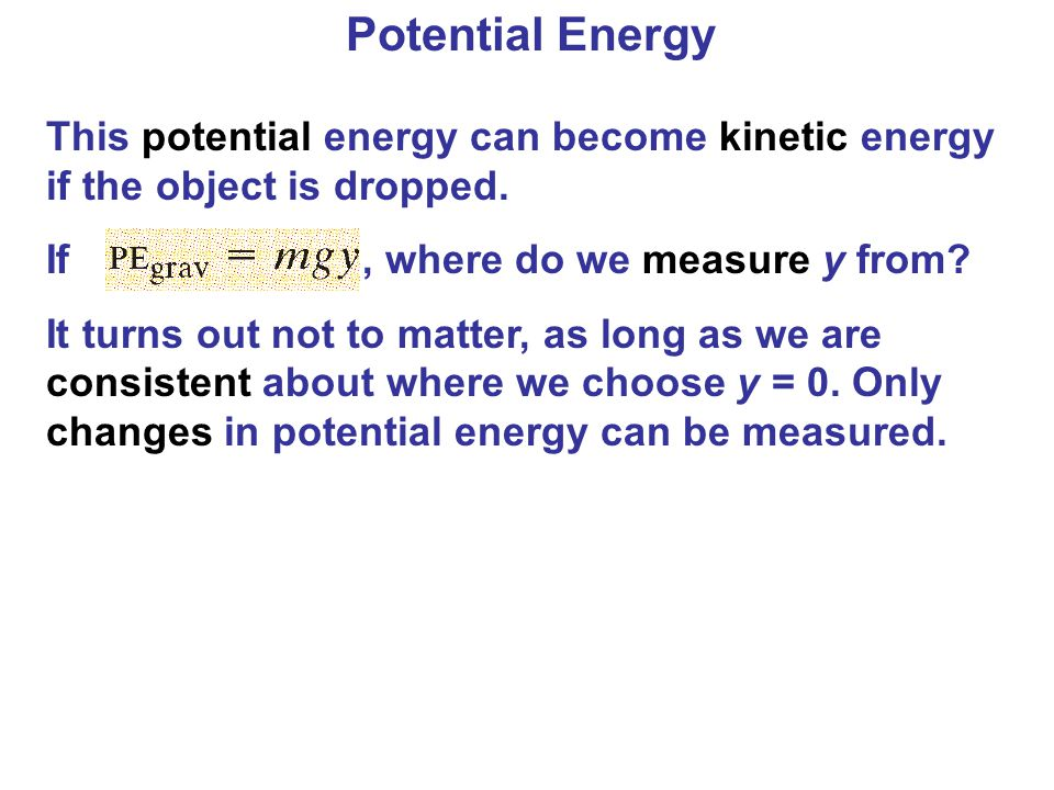 Potential Energy This potential energy can become kinetic energy if the object is dropped. If , where do we measure y from
