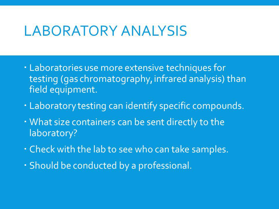 Laboratory analysis Laboratories use more extensive techniques for testing (gas chromatography, infrared analysis) than field equipment.