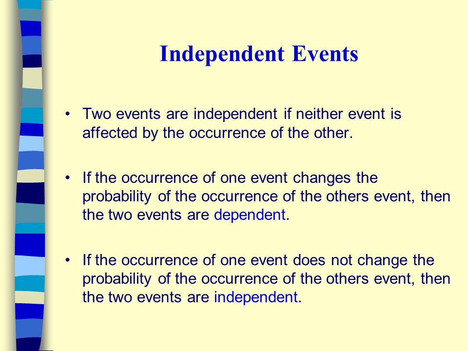 Independent Events Two events are independent if neither event is affected by the occurrence of the other.