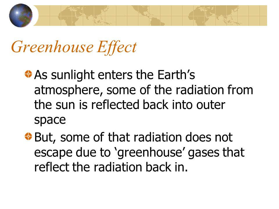 Greenhouse Effect As sunlight enters the Earth's atmosphere, some of the radiation from the sun is reflected back into outer space.