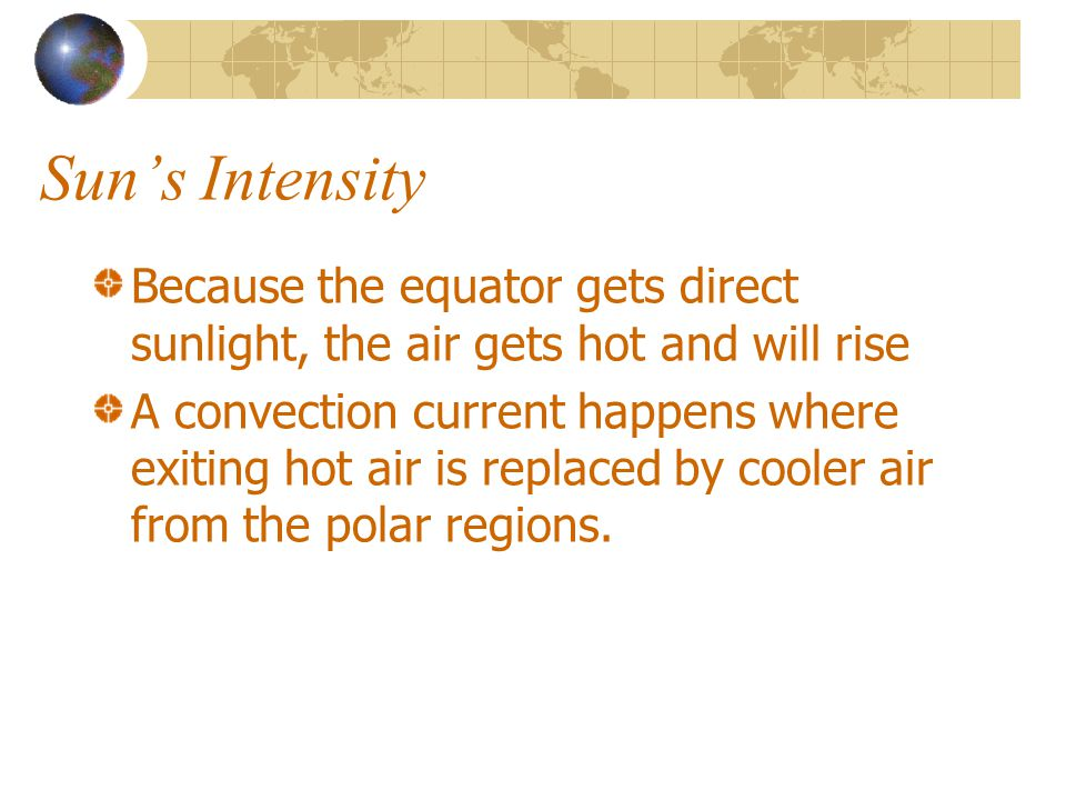 Sun's Intensity Because the equator gets direct sunlight, the air gets hot and will rise.
