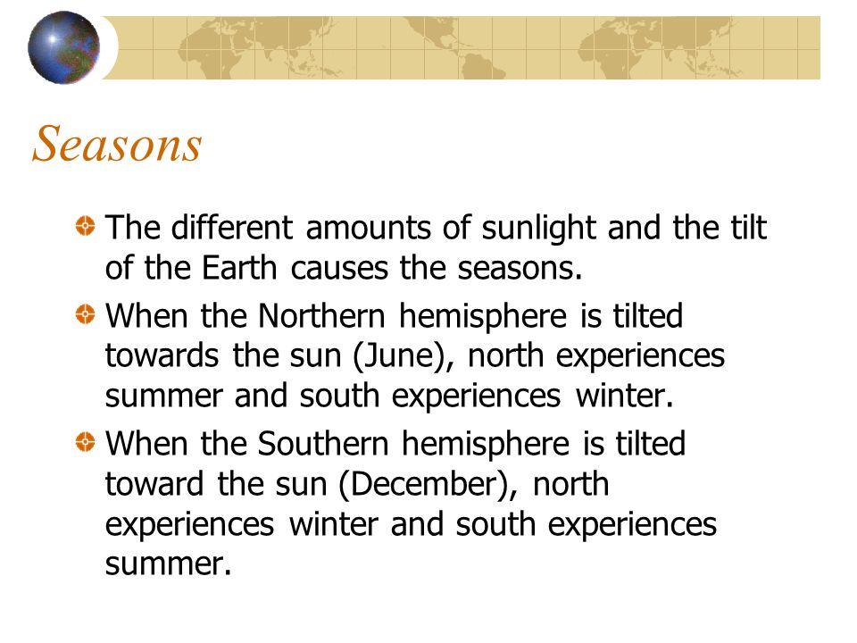 Seasons The different amounts of sunlight and the tilt of the Earth causes the seasons.