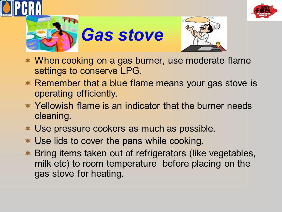 Gas stove When cooking on a gas burner, use moderate flame settings to conserve LPG.