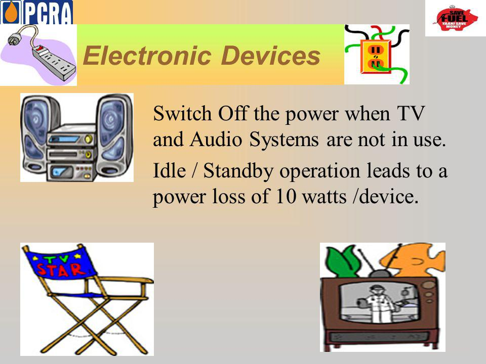 Electronic Devices Switch Off the power when TV and Audio Systems are not in use.