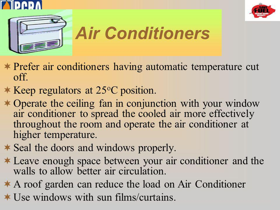 Air Conditioners Prefer air conditioners having automatic temperature cut off. Keep regulators at 25oC position.