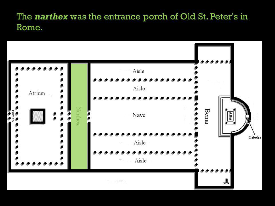 The narthex was the entrance porch of Old St. Peter s in Rome.