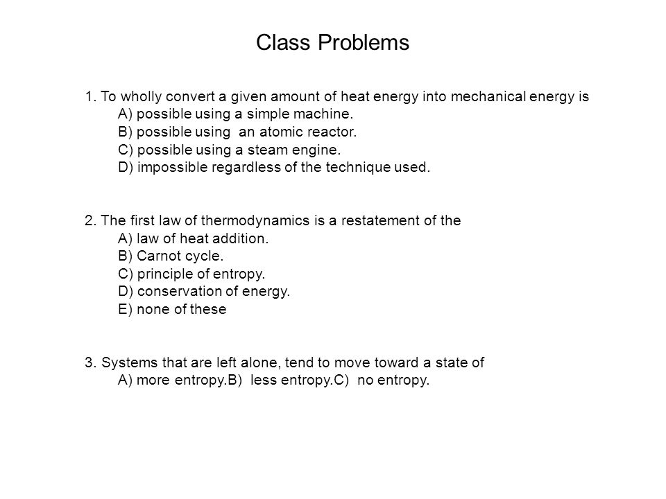 Class Problems 1. To wholly convert a given amount of heat energy into mechanical energy is. A) possible using a simple machine.