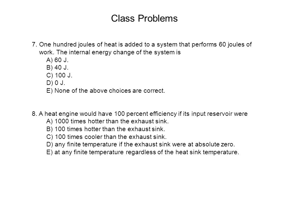 Class Problems 7. One hundred joules of heat is added to a system that performs 60 joules of work. The internal energy change of the system is.