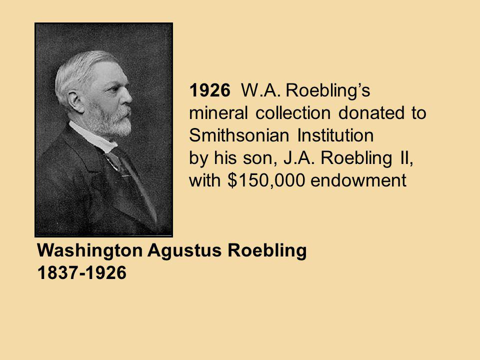 1926 W.A. Roebling's mineral collection donated to. Smithsonian Institution. by his son, J.A. Roebling II,